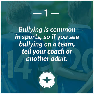 Bullying is common in sports, so if you see bullying on a team, tell your coach or another adult.