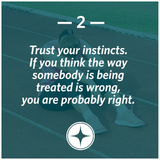 Trust your instincts. If you think the way somebody is being treated is wrong, you are probably right.