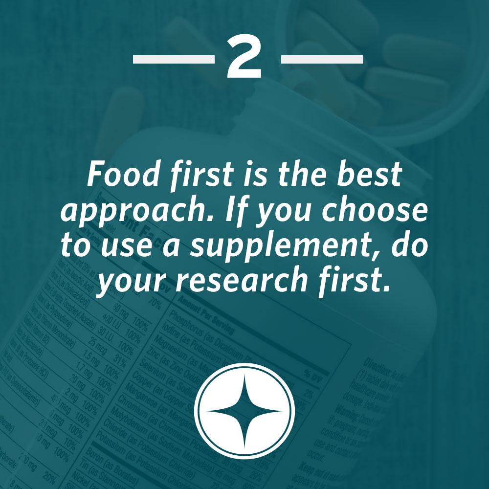 Food first is the best approach. If you choose to use a supplement, do your research first.
