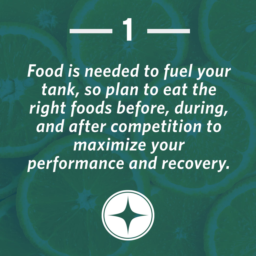 Food is needed to fuel your tank, so plane to eat the right foods before, during, and after competition to maximize your performance and recovery.