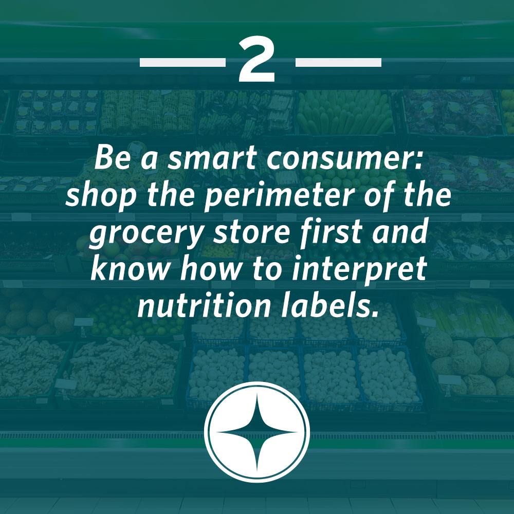 Be a smart consumer: shop the perimeter of the grocery store first and know how to interpret nutrition labels.