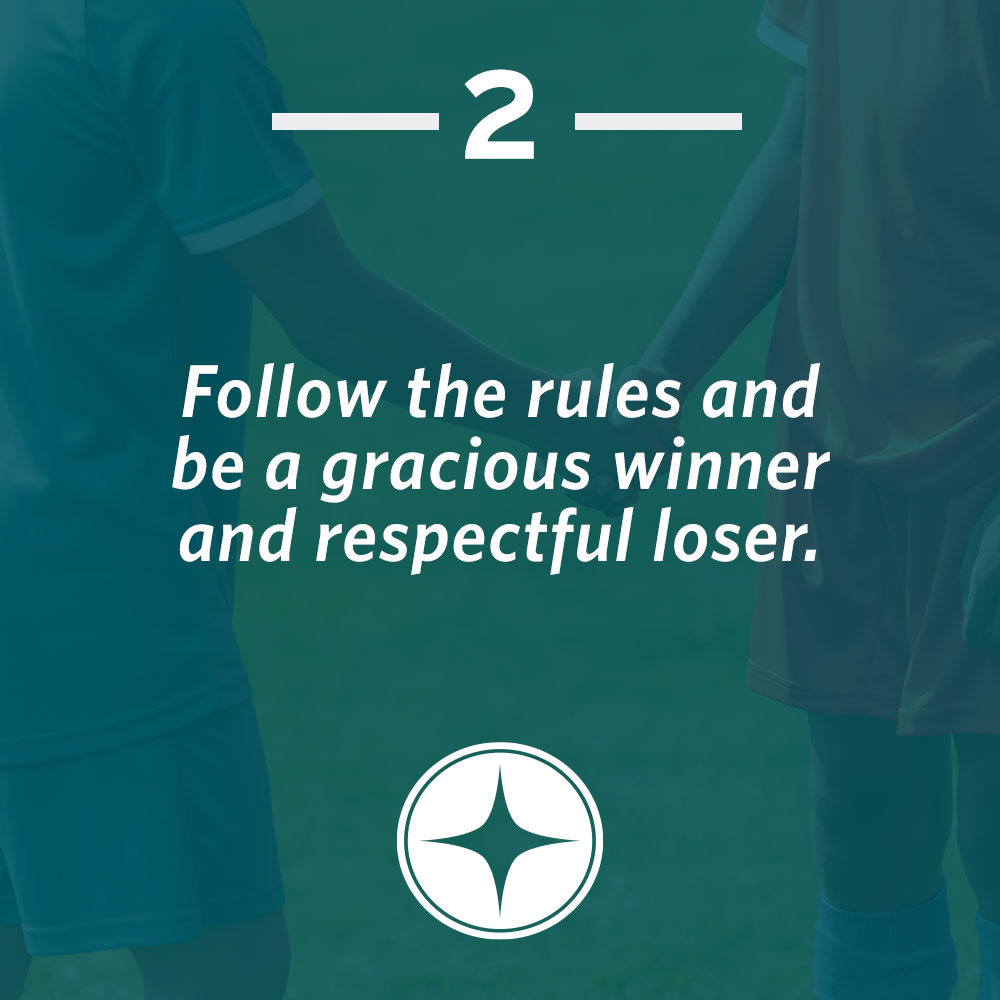 Follow the rules and be a gracious winner and respectful loser.