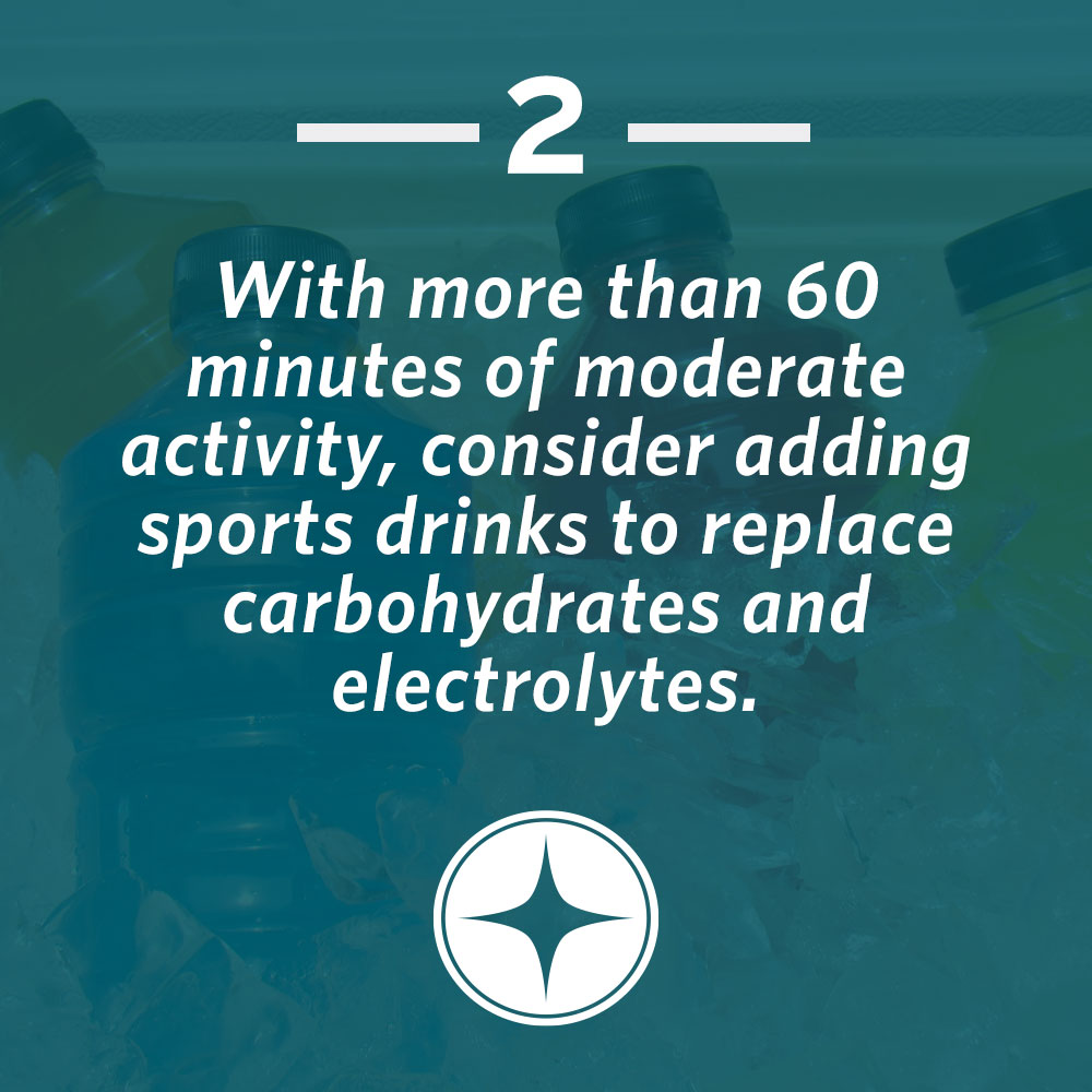With more than 60 minutes of moderate activity, consider adding sports drinks to replace carbohydrates and electrolytes.