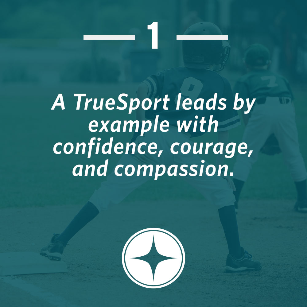 A TrueSport leads by example with confidence, courage, and compassion.