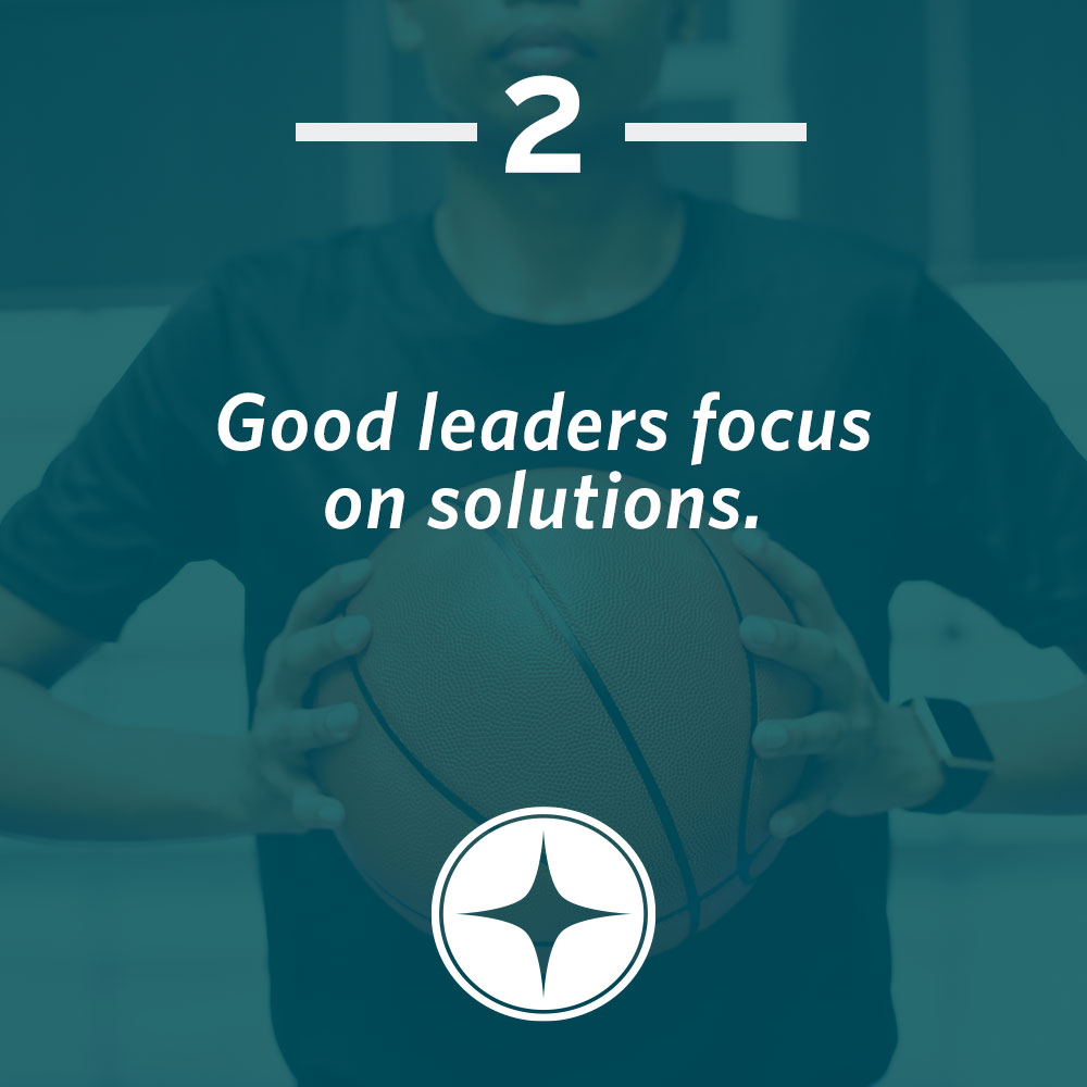 Good leaders focus on solutions.