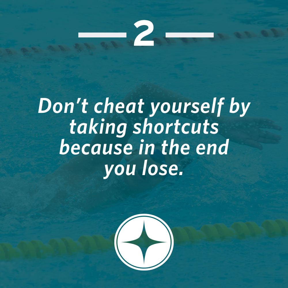 Don't cheat yourself by taking shortcuts because in the end you lose.