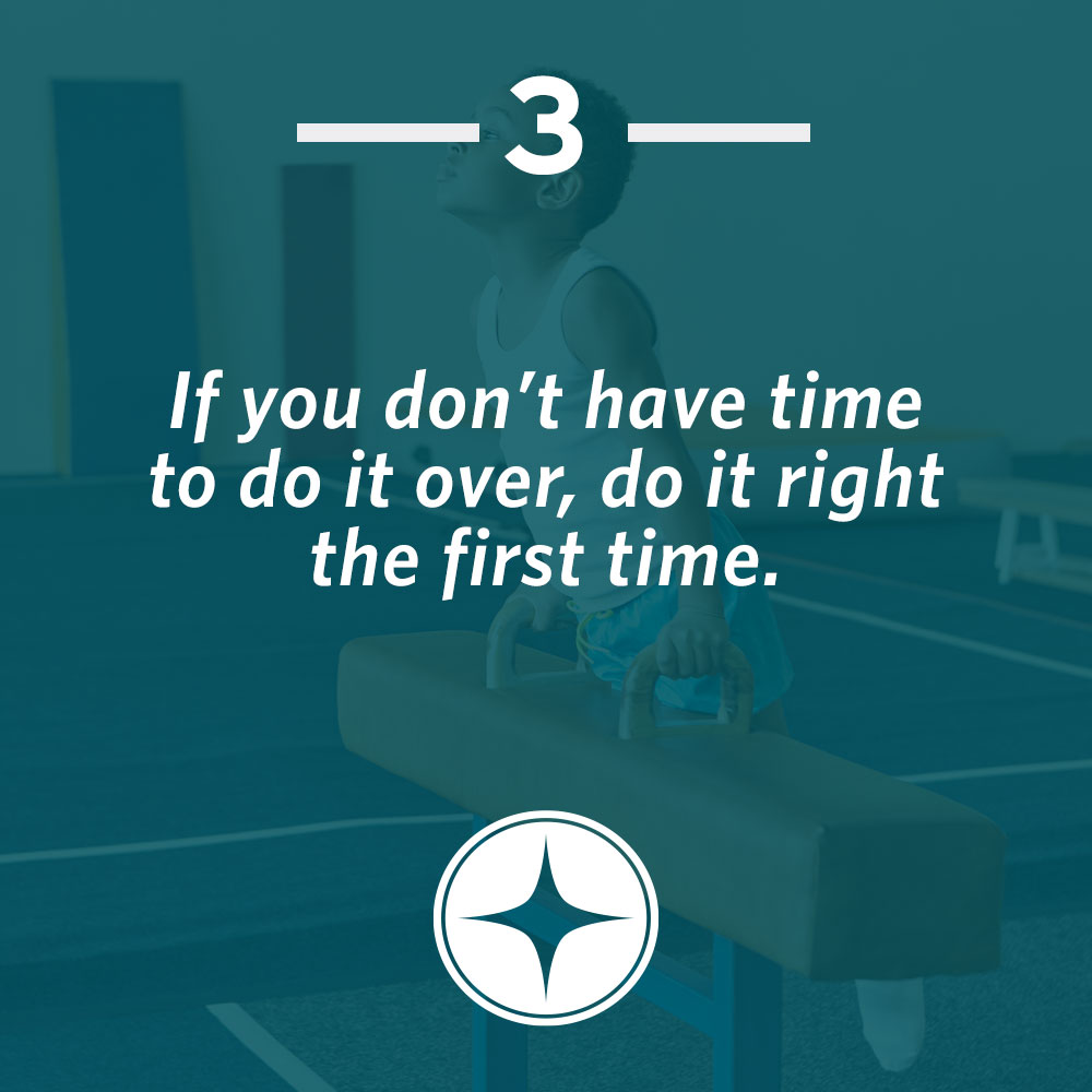 if you don't have time to do it over, do it right the first time.